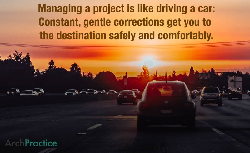 Managing a project is like driving a car: Constant, gentle corrections get you to  the destination safely and comfortably.